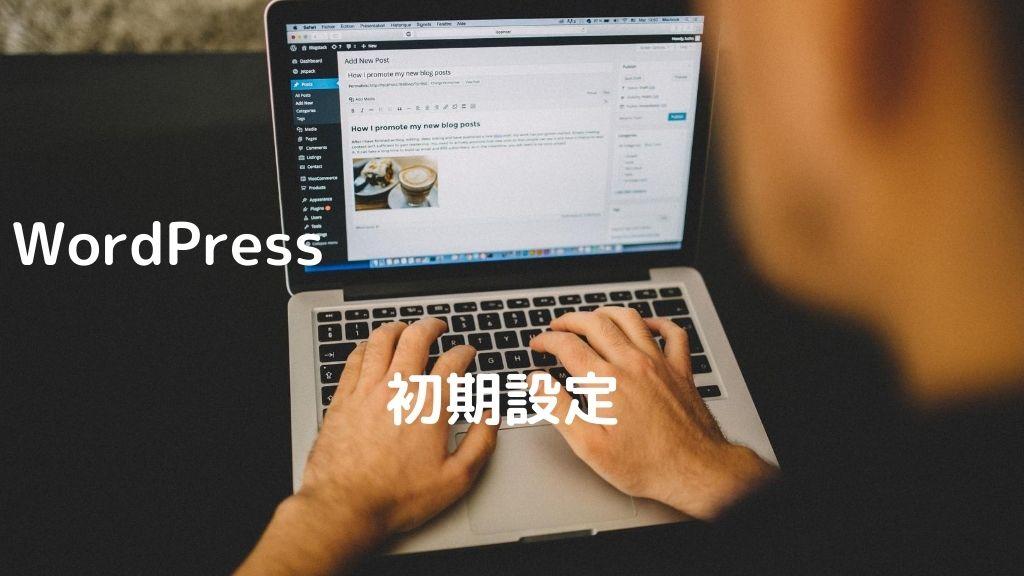 WordPressをインストールした後に初めにやるべき初期設定を徹底解説